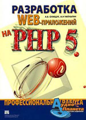 Разработка WEB-приложений на PHP 5. Профессиональная работа - А. В. Олищук, А. Н. Чаплыгин