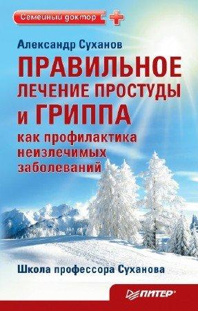 Правильное лечение простуды и гриппа как профилактика неизлечимых заболеваний - Александр Суханов